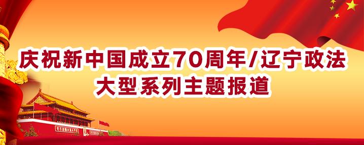 庆祝新中国成立70周年/辽宁政法大型系列主题报道